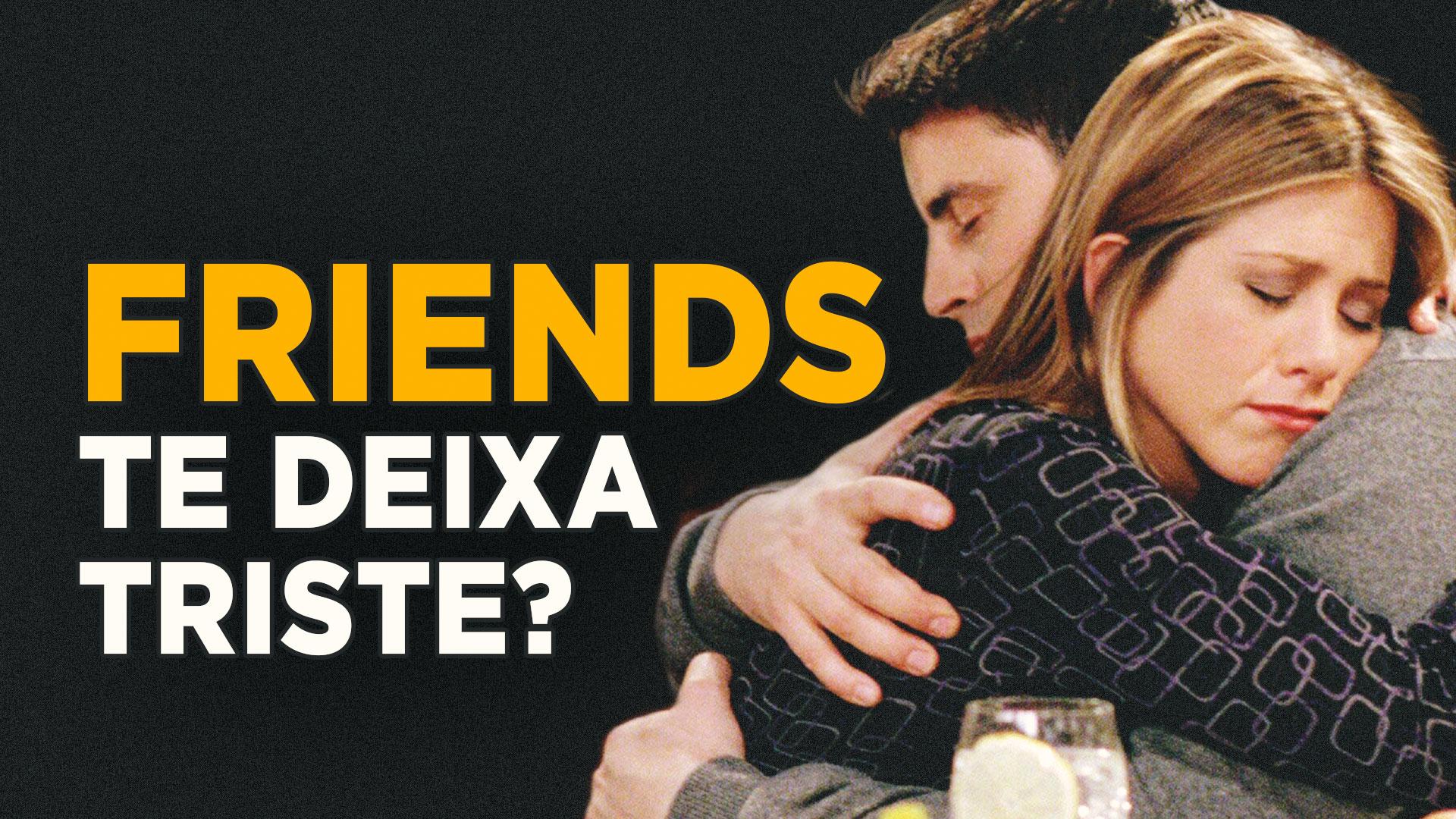 Friends te deixa triste?
